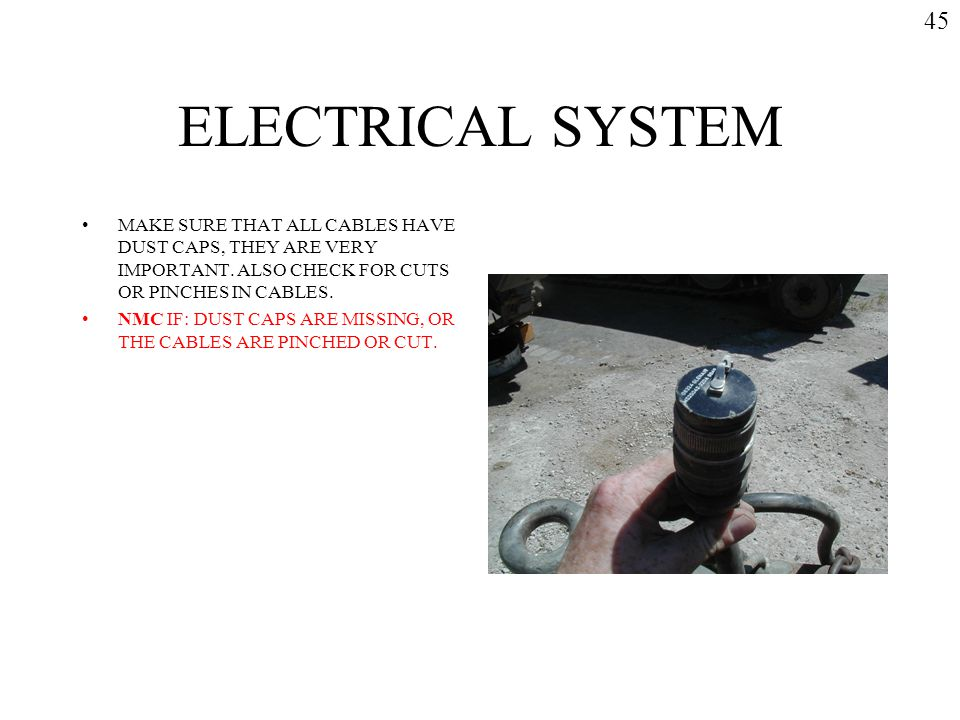 45 ELECTRICAL SYSTEM. MAKE SURE THAT ALL CABLES HAVE DUST CAPS, THEY ARE VERY IMPORTANT. ALSO CHECK FOR CUTS OR PINCHES IN CABLES.