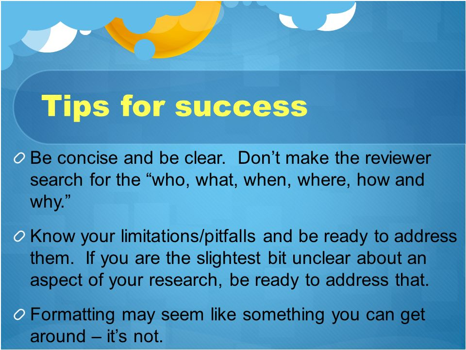Tips for success Be concise and be clear. Don't make the reviewer search for the who, what, when, where, how and why.