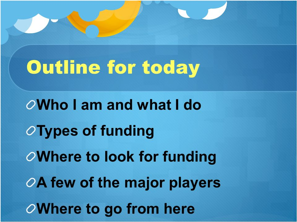 Outline for today Who I am and what I do Types of funding