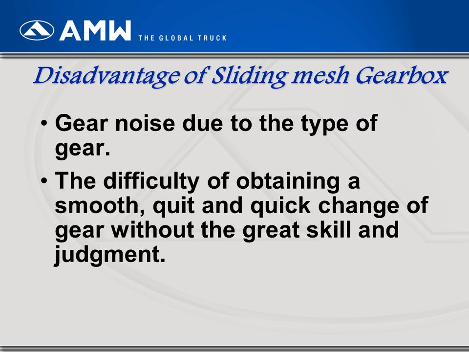 Disadvantage of Sliding mesh Gearbox