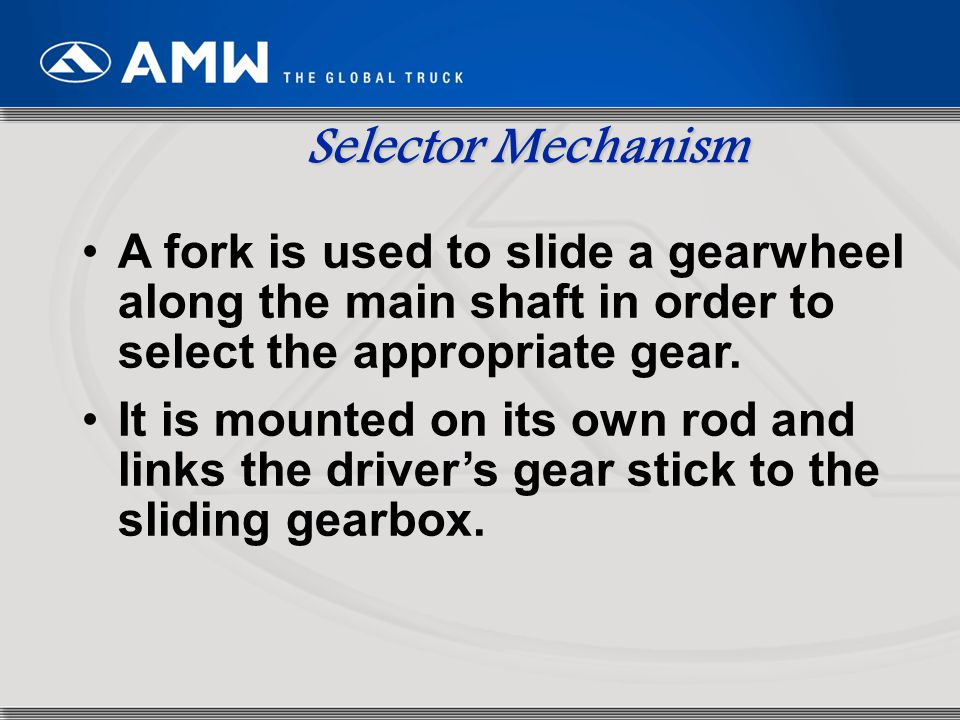 Selector Mechanism A fork is used to slide a gearwheel along the main shaft in order to select the appropriate gear.