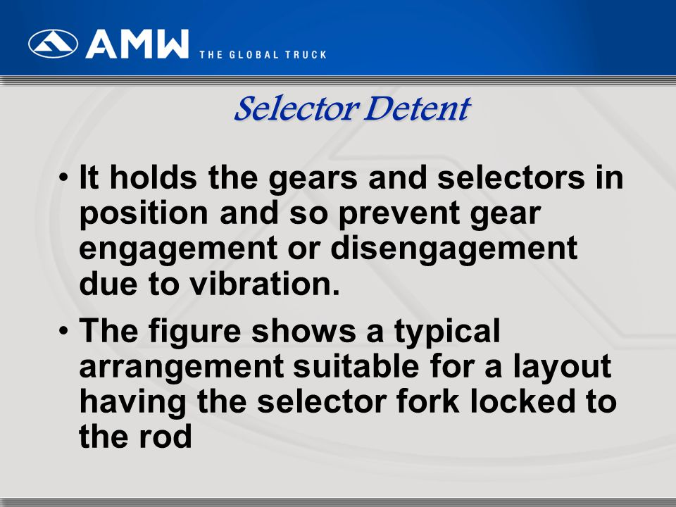 Selector Detent It holds the gears and selectors in position and so prevent gear engagement or disengagement due to vibration.