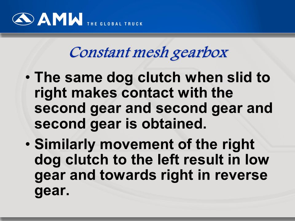 Constant mesh gearbox The same dog clutch when slid to right makes contact with the second gear and second gear and second gear is obtained.