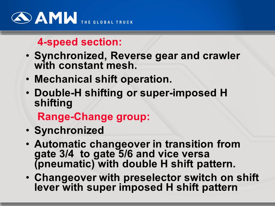 4-speed section: Synchronized, Reverse gear and crawler with constant mesh. Mechanical shift operation.