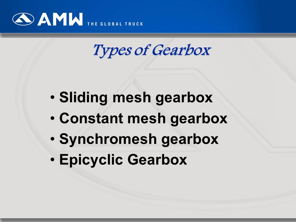 Types of Gearbox Sliding mesh gearbox Constant mesh gearbox