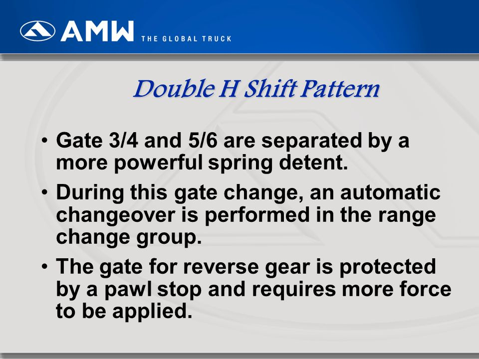 Double H Shift Pattern Gate 3/4 and 5/6 are separated by a more powerful spring detent.