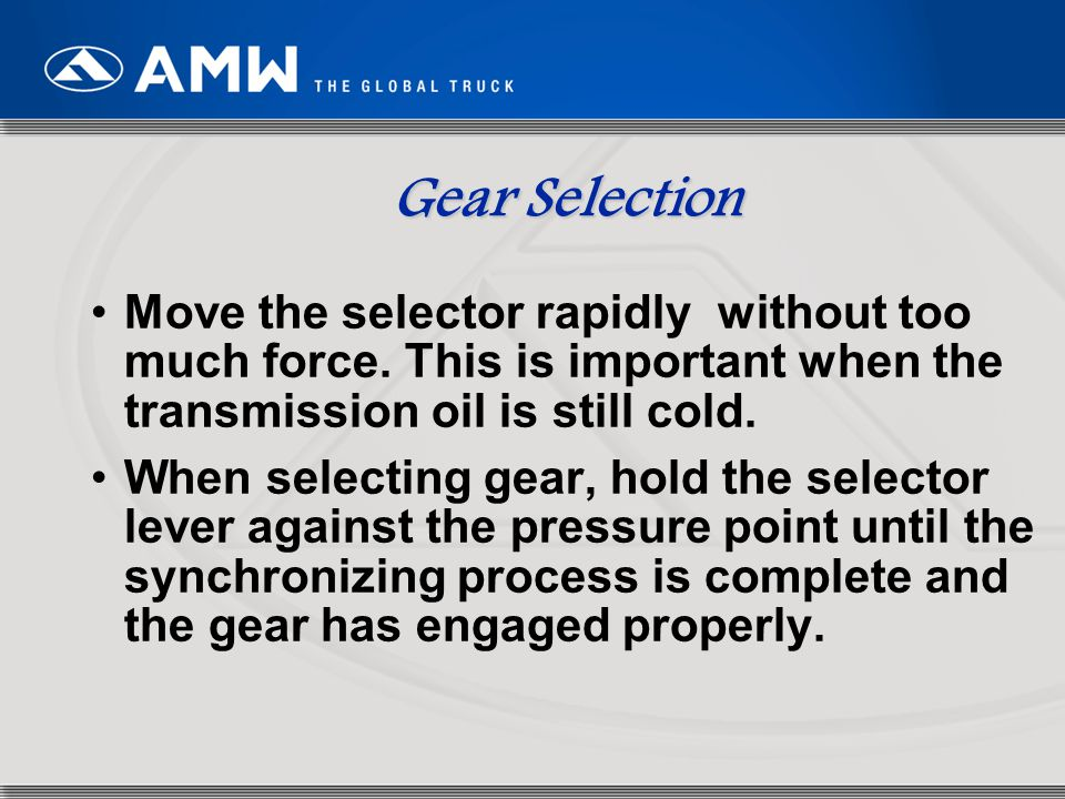 Gear Selection Move the selector rapidly without too much force. This is important when the transmission oil is still cold.
