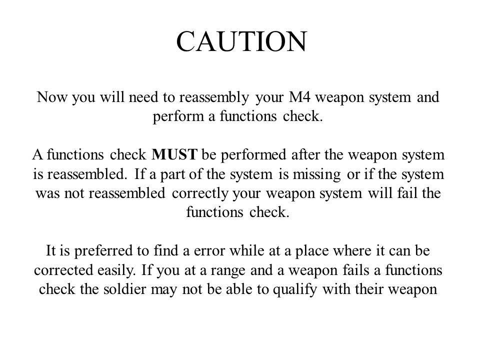 CAUTION Now you will need to reassembly your M4 weapon system and perform a functions check.
