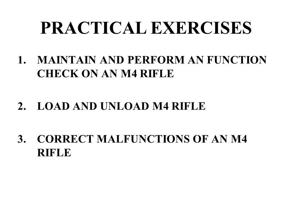 PRACTICAL EXERCISES MAINTAIN AND PERFORM AN FUNCTION CHECK ON AN M4 RIFLE. LOAD AND UNLOAD M4 RIFLE.