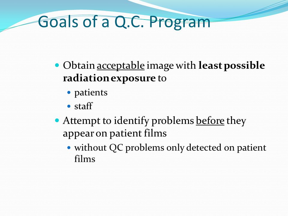 Goals of a Q.C. Program Obtain acceptable image with least possible radiation exposure to. patients.