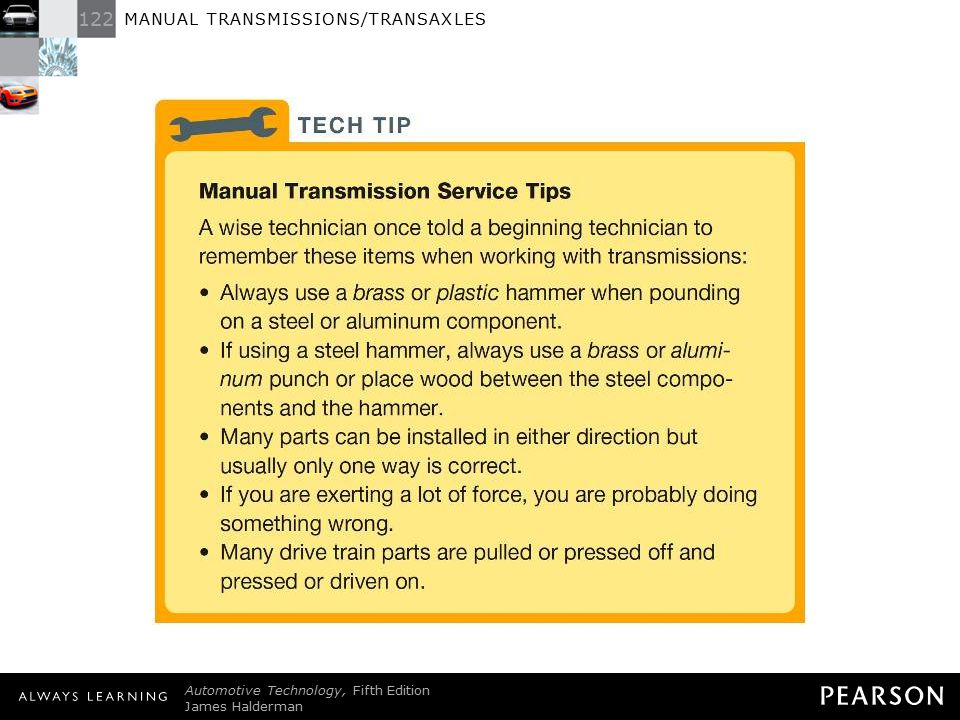 TECH TIP: Manual Transmission Service Tips A wise technician once told a beginning technician to remember these items when working with transmissions: • Always use a brass or plastic hammer when pounding on a steel or aluminum component. • If using a steel hammer, always use a brass or aluminum punch or place wood between the steel components and the hammer. • Many parts can be installed in either direction but usually only one way is correct. • If you are exerting a lot of force, you are probably doing something wrong. • Many drive train parts are pulled or pressed off and pressed or driven on.