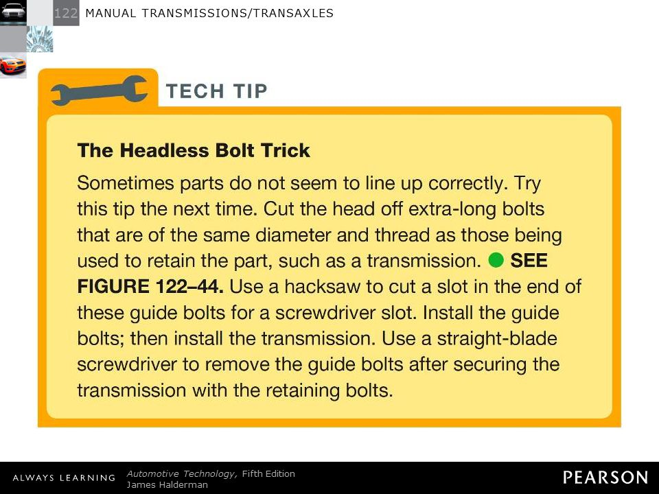 TECH TIP: The Headless Bolt Trick Sometimes parts do not seem to line up correctly. Try this tip the next time. Cut the head off extra-long bolts that are of the same diameter and thread as those being used to retain the part, such as a transmission. - SEE FIGURE 122–44 . Use a hacksaw to cut a slot in the end of these guide bolts for a screwdriver slot. Install the guide bolts; then install the transmission. Use a straight-blade screwdriver to remove the guide bolts after securing the transmission with the retaining bolts.