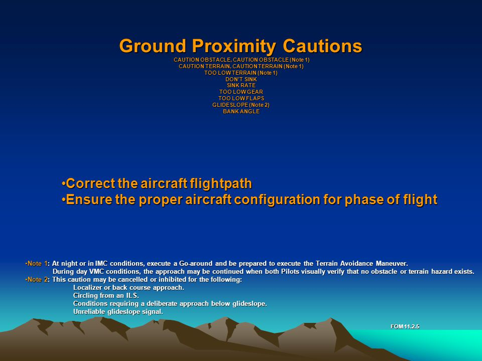 Ground Proximity Cautions CAUTION OBSTACLE, CAUTION OBSTACLE (Note 1) CAUTION TERRAIN, CAUTION TERRAIN (Note 1) TOO LOW TERRAIN (Note 1) DON'T SINK SINK RATE TOO LOW GEAR TOO LOW FLAPS GLIDESLOPE (Note 2) BANK ANGLE