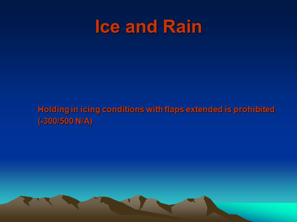 Ice and Rain Holding in icing conditions with flaps extended is prohibited (-300/500 N/A)
