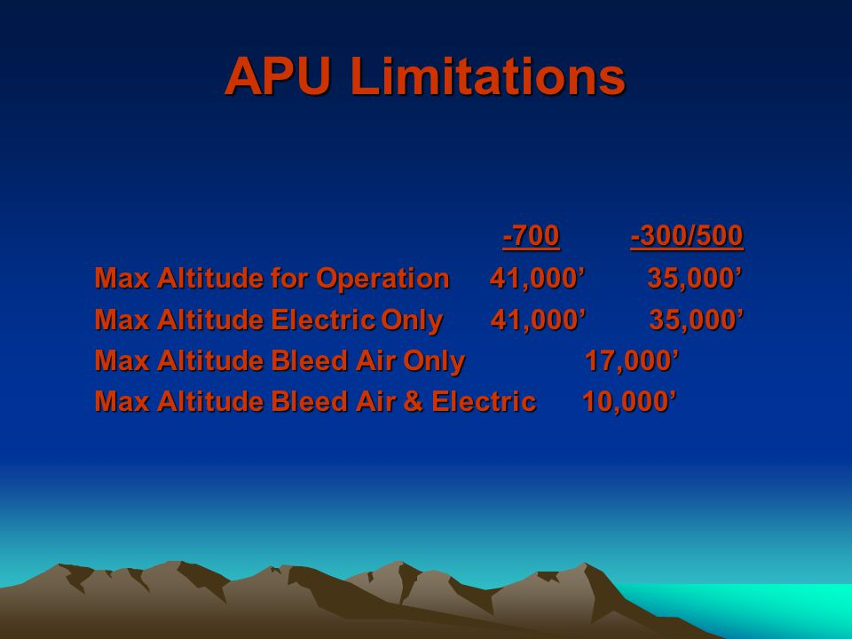 APU Limitations -700 -300/500. Max Altitude for Operation 41,000' 35,000' Max Altitude Electric Only 41,000' 35,000'