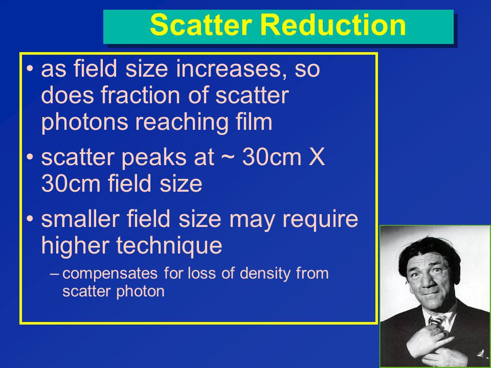 Scatter Reduction as field size increases, so does fraction of scatter photons reaching film. scatter peaks at ~ 30cm X 30cm field size.