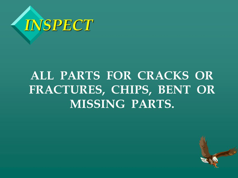 ALL PARTS FOR CRACKS OR FRACTURES, CHIPS, BENT OR MISSING PARTS.