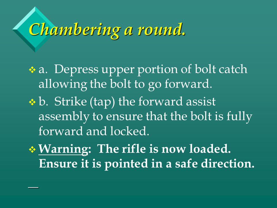 Chambering a round. a. Depress upper portion of bolt catch allowing the bolt to go forward.
