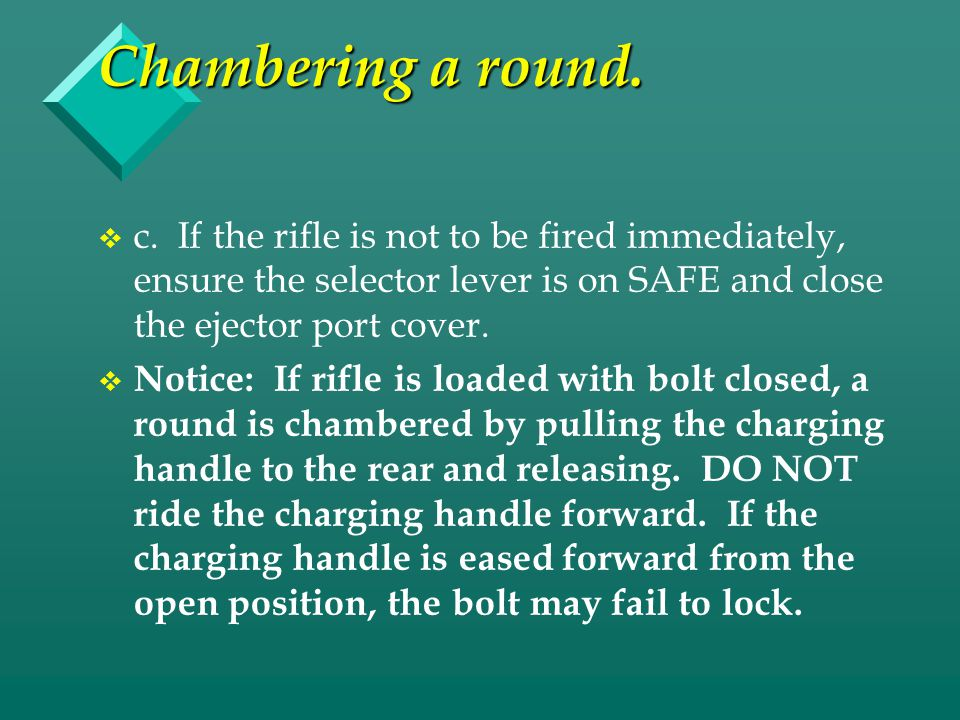 Chambering a round. c. If the rifle is not to be fired immediately, ensure the selector lever is on SAFE and close the ejector port cover.