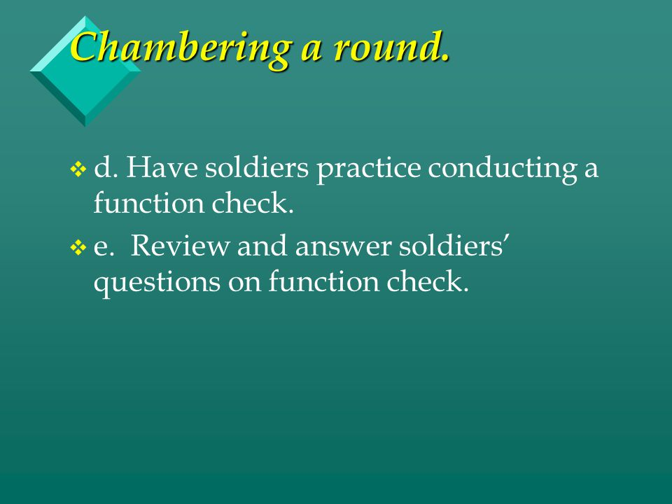 Chambering a round. d. Have soldiers practice conducting a function check.