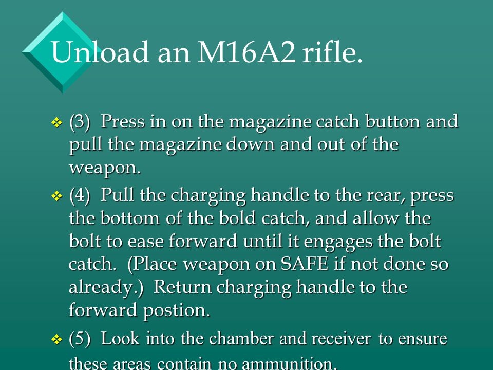 Unload an M16A2 rifle. (3) Press in on the magazine catch button and pull the magazine down and out of the weapon.