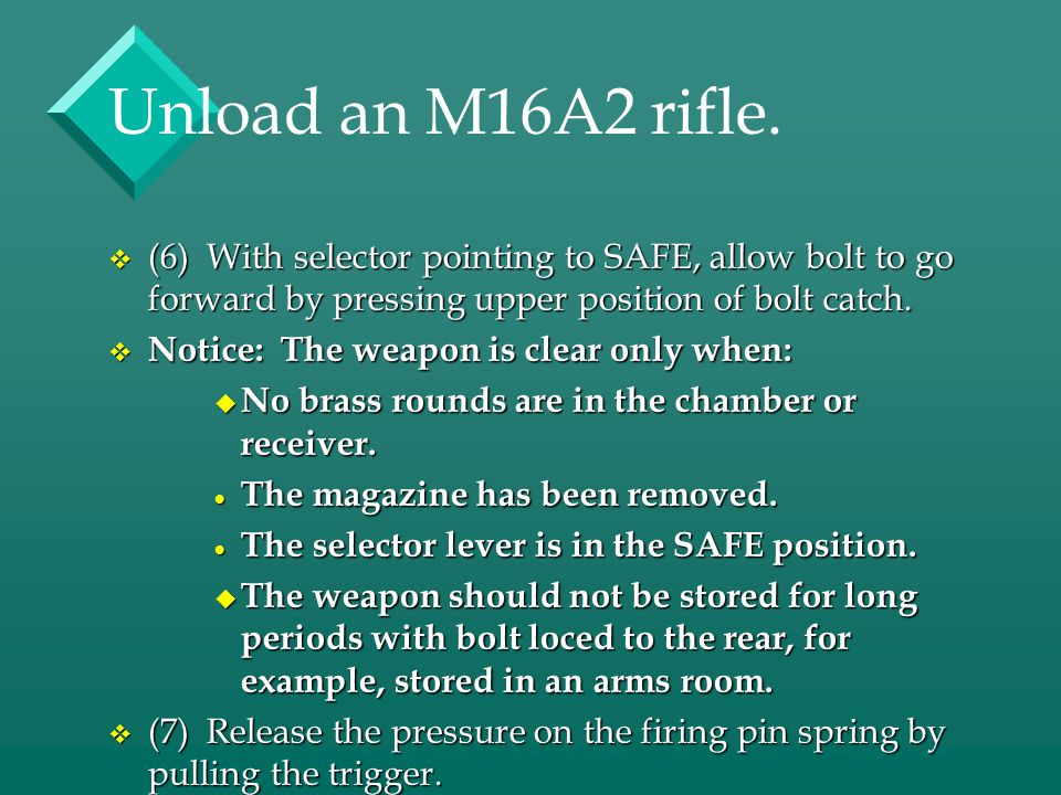 Unload an M16A2 rifle. (6) With selector pointing to SAFE, allow bolt to go forward by pressing upper position of bolt catch.