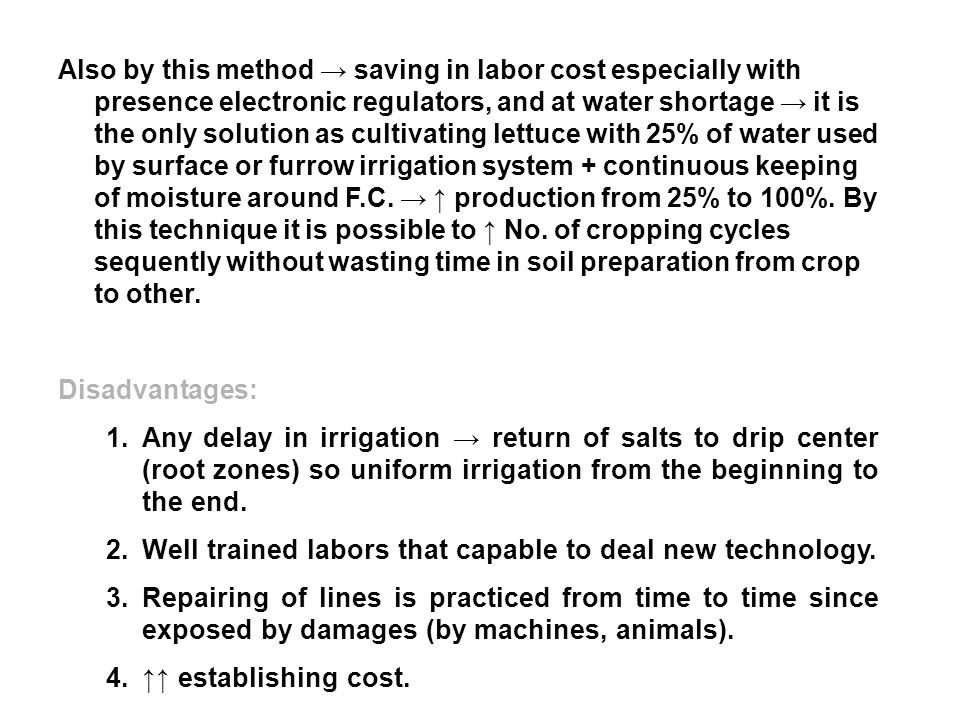Also by this method → saving in labor cost especially with presence electronic regulators, and at water shortage → it is the only solution as cultivating lettuce with 25% of water used by surface or furrow irrigation system + continuous keeping of moisture around F.C. → ↑ production from 25% to 100%. By this technique it is possible to ↑ No. of cropping cycles sequently without wasting time in soil preparation from crop to other.