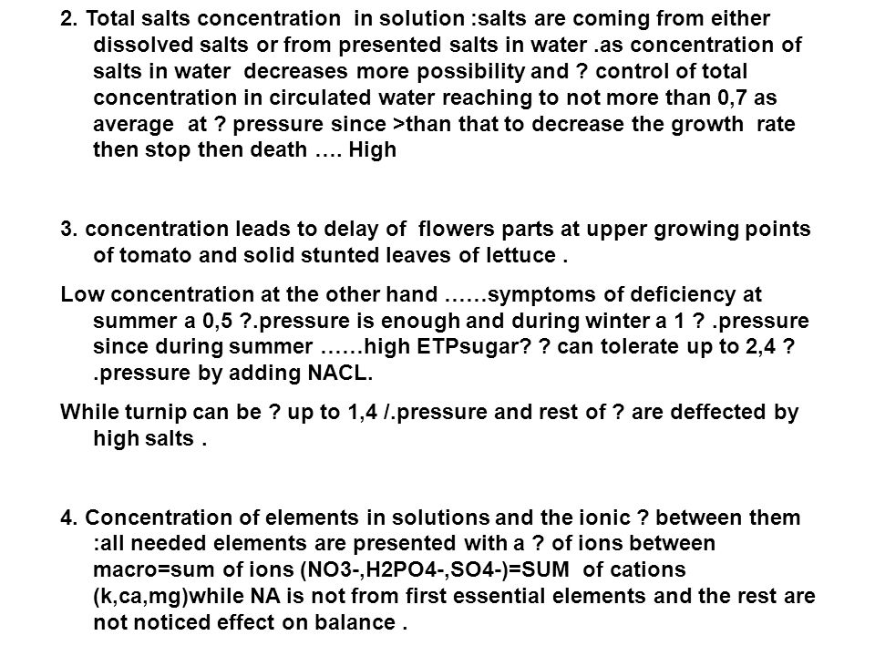 2. Total salts concentration in solution :salts are coming from either dissolved salts or from presented salts in water .as concentration of salts in water decreases more possibility and control of total concentration in circulated water reaching to not more than 0,7 as average at pressure since >than that to decrease the growth rate then stop then death …. High