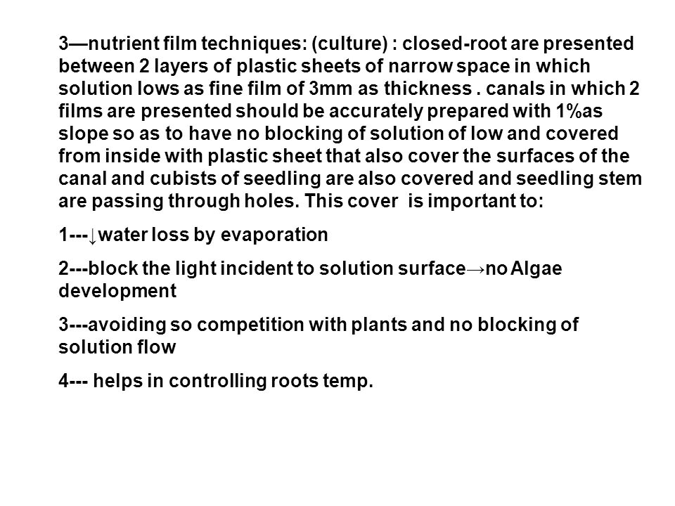3—nutrient film techniques: (culture) : closed-root are presented between 2 layers of plastic sheets of narrow space in which solution lows as fine film of 3mm as thickness . canals in which 2 films are presented should be accurately prepared with 1%as slope so as to have no blocking of solution of low and covered from inside with plastic sheet that also cover the surfaces of the canal and cubists of seedling are also covered and seedling stem are passing through holes. This cover is important to: