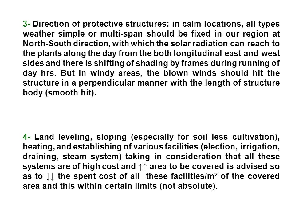 3- Direction of protective structures: in calm locations, all types weather simple or multi-span should be fixed in our region at North-South direction, with which the solar radiation can reach to the plants along the day from the both longitudinal east and west sides and there is shifting of shading by frames during running of day hrs. But in windy areas, the blown winds should hit the structure in a perpendicular manner with the length of structure body (smooth hit).