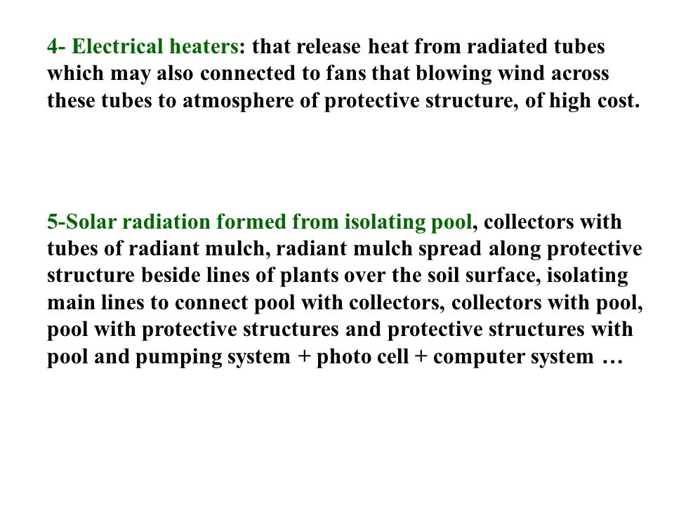 4- Electrical heaters: that release heat from radiated tubes which may also connected to fans that blowing wind across these tubes to atmosphere of protective structure, of high cost.