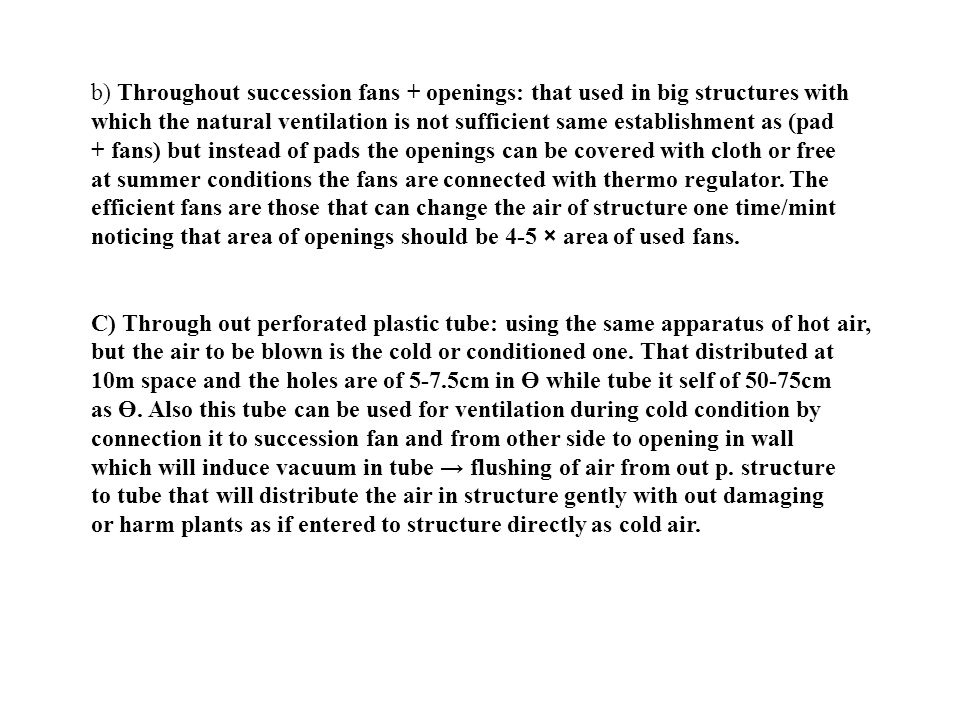 b) Throughout succession fans + openings: that used in big structures with which the natural ventilation is not sufficient same establishment as (pad + fans) but instead of pads the openings can be covered with cloth or free at summer conditions the fans are connected with thermo regulator. The efficient fans are those that can change the air of structure one time/mint noticing that area of openings should be 4-5 × area of used fans.