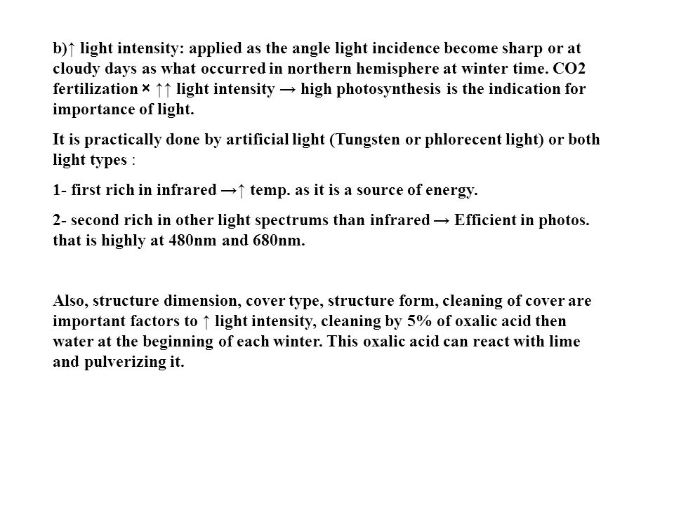 b)↑ light intensity: applied as the angle light incidence become sharp or at cloudy days as what occurred in northern hemisphere at winter time. CO2 fertilization × ↑↑ light intensity → high photosynthesis is the indication for importance of light.