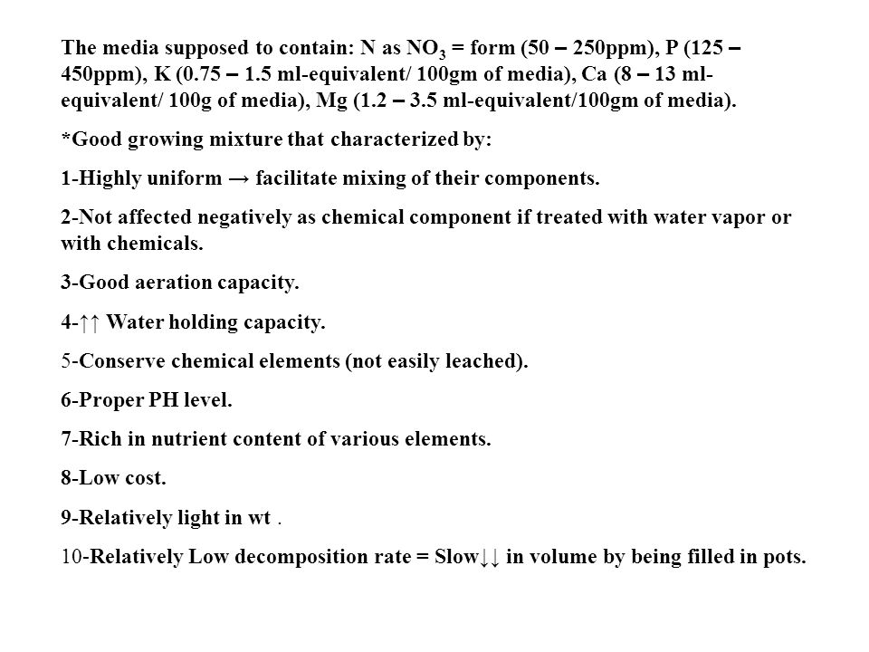 The media supposed to contain: N as NO3 = form (50 – 250ppm), P (125 – 450ppm), K (0.75 – 1.5 ml-equivalent/ 100gm of media), Ca (8 – 13 ml-equivalent/ 100g of media), Mg (1.2 – 3.5 ml-equivalent/100gm of media).