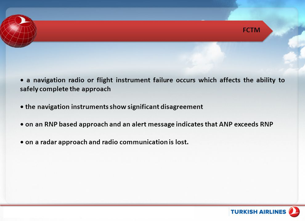 • a navigation radio or flight instrument failure occurs which affects the ability to safely complete the approach