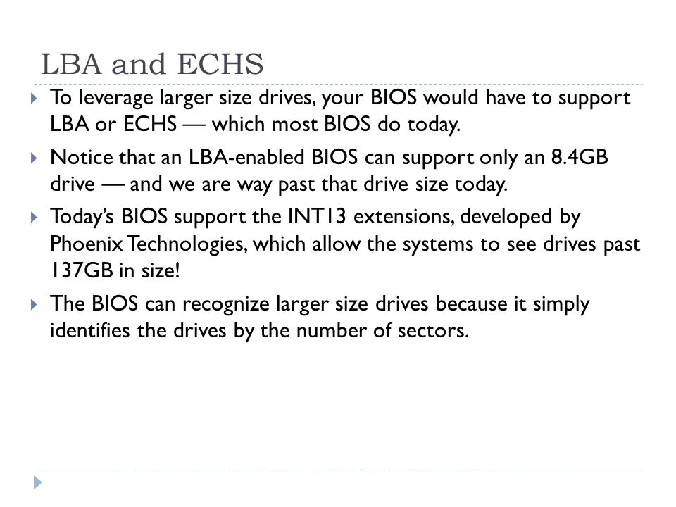LBA and ECHS To leverage larger size drives, your BIOS would have to support LBA or ECHS — which most BIOS do today.
