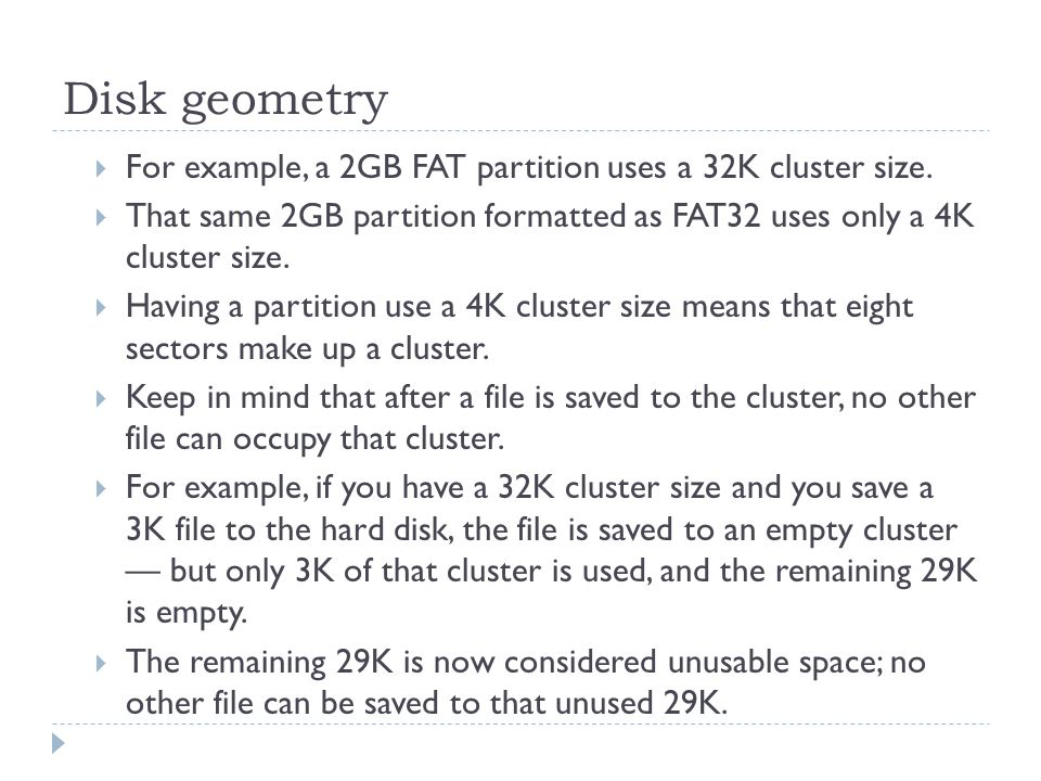 Disk geometry For example, a 2GB FAT partition uses a 32K cluster size. That same 2GB partition formatted as FAT32 uses only a 4K cluster size.
