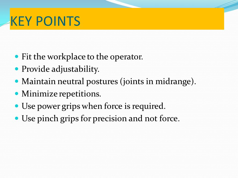 KEY POINTS Fit the workplace to the operator. Provide adjustability.