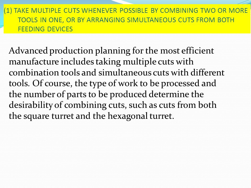 (1) TAKE MULTIPLE CUTS WHENEVER POSSIBLE BY COMBINING TWO OR MORE TOOLS IN ONE, OR BY ARRANGING SIMULTANEOUS CUTS FROM BOTH FEEDING DEVICES