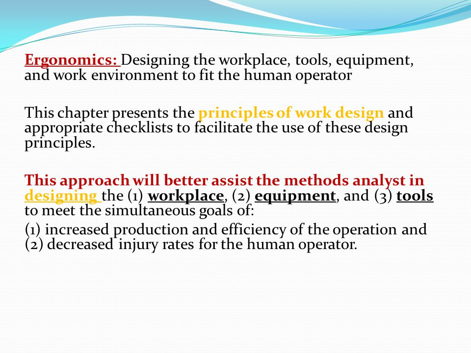 Ergonomics: Designing the workplace, tools, equipment, and work environment to fit the human operator