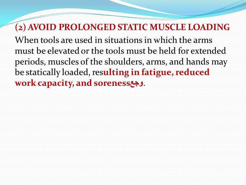 (2) AVOID PROLONGED STATIC MUSCLE LOADING When tools are used in situations in which the arms must be elevated or the tools must be held for extended periods, muscles of the shoulders, arms, and hands may be statically loaded, resulting in fatigue, reduced work capacity, and sorenessوجع.