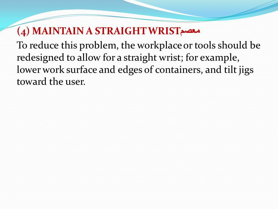 (4) MAINTAIN A STRAIGHT WRISTمعصم To reduce this problem, the workplace or tools should be redesigned to allow for a straight wrist; for example, lower work surface and edges of containers, and tilt jigs toward the user.
