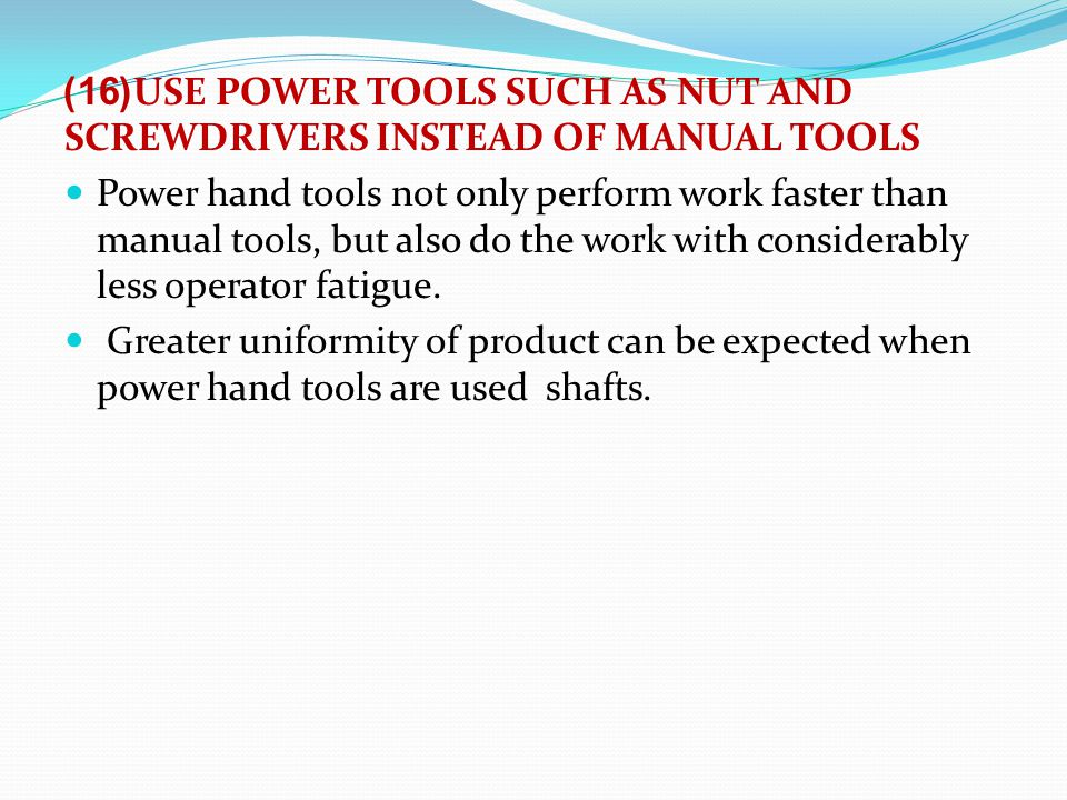 (16)USE POWER TOOLS SUCH AS NUT AND SCREWDRIVERS INSTEAD OF MANUAL TOOLS