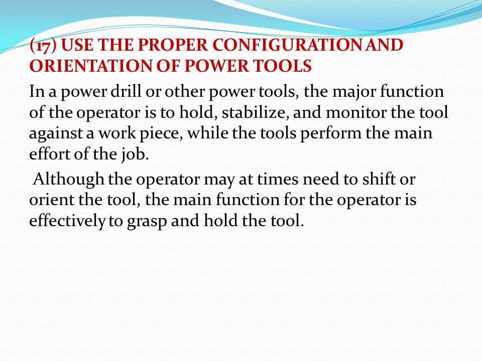(17) USE THE PROPER CONFIGURATION AND ORIENTATION OF POWER TOOLS