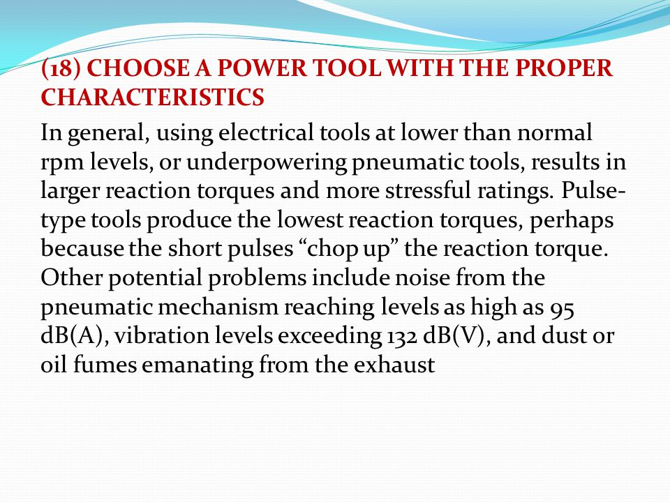 (18) CHOOSE A POWER TOOL WITH THE PROPER CHARACTERISTICS In general, using electrical tools at lower than normal rpm levels, or underpowering pneumatic tools, results in larger reaction torques and more stressful ratings.