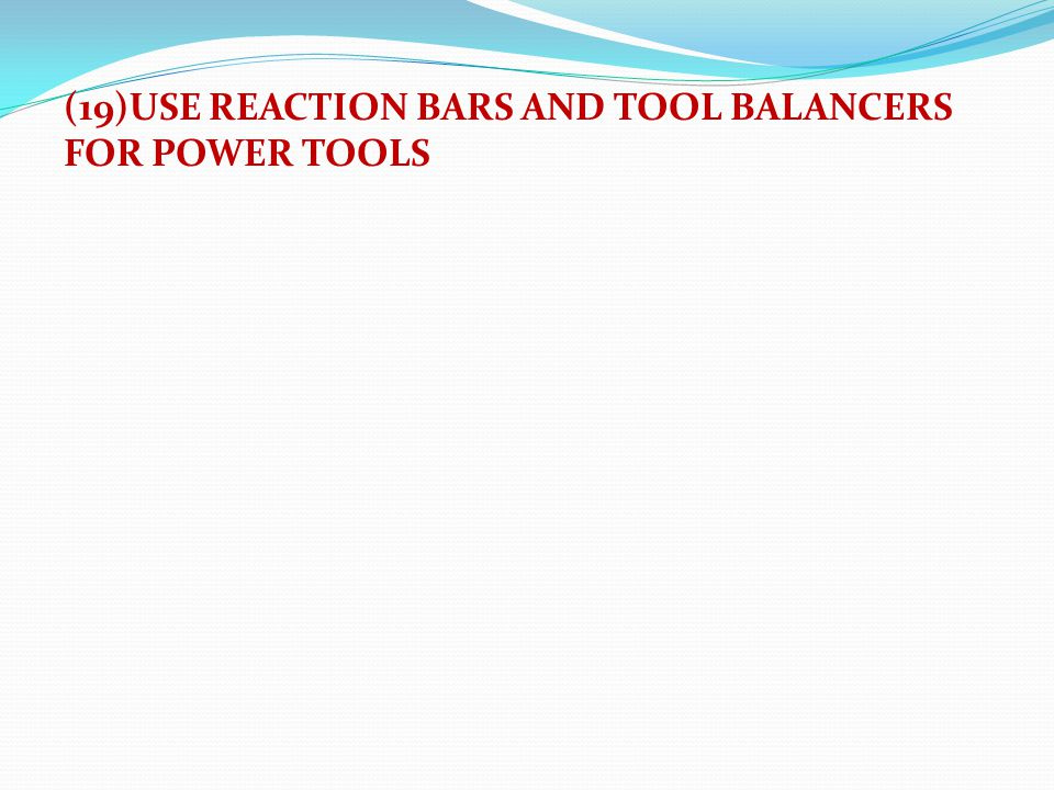 (19)USE REACTION BARS AND TOOL BALANCERS FOR POWER TOOLS