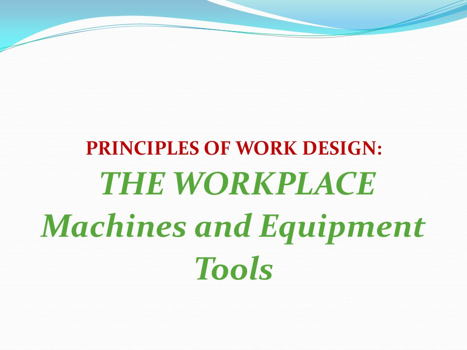 PRINCIPLES OF WORK DESIGN: Machines and Equipment