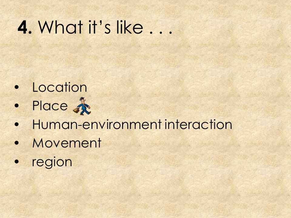 4. What it's like . . . Location Place Human-environment interaction