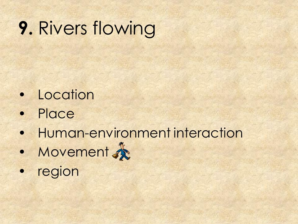 9. Rivers flowing Location Place Human-environment interaction