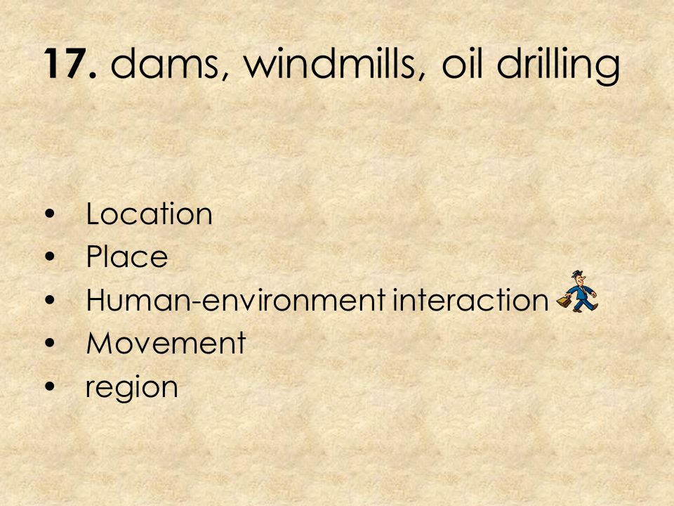 17. dams, windmills, oil drilling